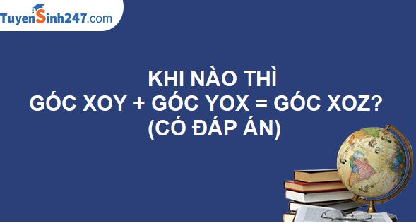 Khi nào thì góc xOy + góc yOx = góc xOz? (Có đáp án)